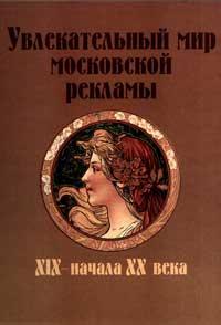 Увлекательный мир Московской рекламы XIX - начала XX века — обложка книги.