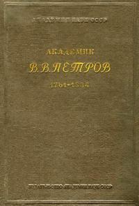 Академик В. В. Петров. 1761-1834. К истории физики и химии в России в начале XIX в. — обложка книги.