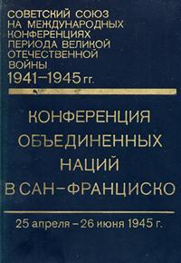 Советский союз на международных конференциях периода Великой Отечественной войны, 1941-1945 гг. Том 5. Конференция Объединенных Наций в Сан-Франциско (25 апр. - 26 июня 1945 г.) — обложка книги.