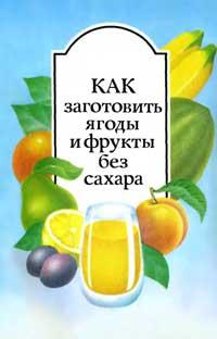Как заготовить ягоды и фрукты без сахара — обложка книги.