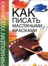 Как писать масляными красками — обложка книги.
