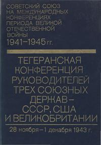 Советский союз на международных конференциях периода Великой Отечественной войны, 1941-1945 гг. Том 2. Тегеранская конференция руководителей трех союзных держав - СССР, США и Великобритании (28 ноября - 1 дек. 1943 г.) — обложка книги.