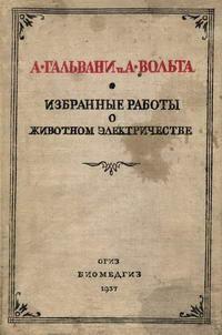 Классики биологии и медицины. А. Гальвани и А. Вольта. Избранные работы о животном электричестве — обложка книги.