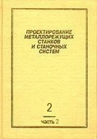 Проектирование металлорежущих станков и станочных систем. Том 2. Часть II. Расчет и конструирование узлов и элементов станков — обложка книги.